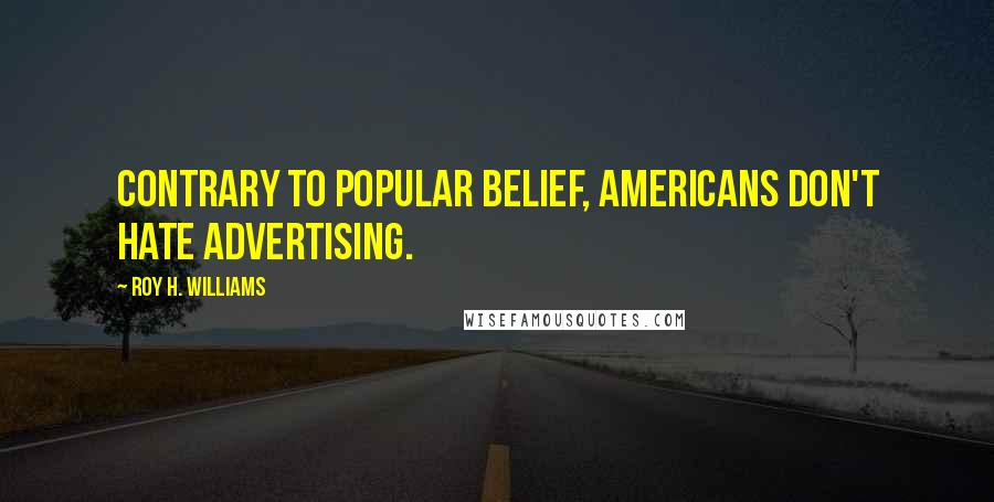 Roy H. Williams quotes: Contrary to popular belief, Americans don't hate advertising.