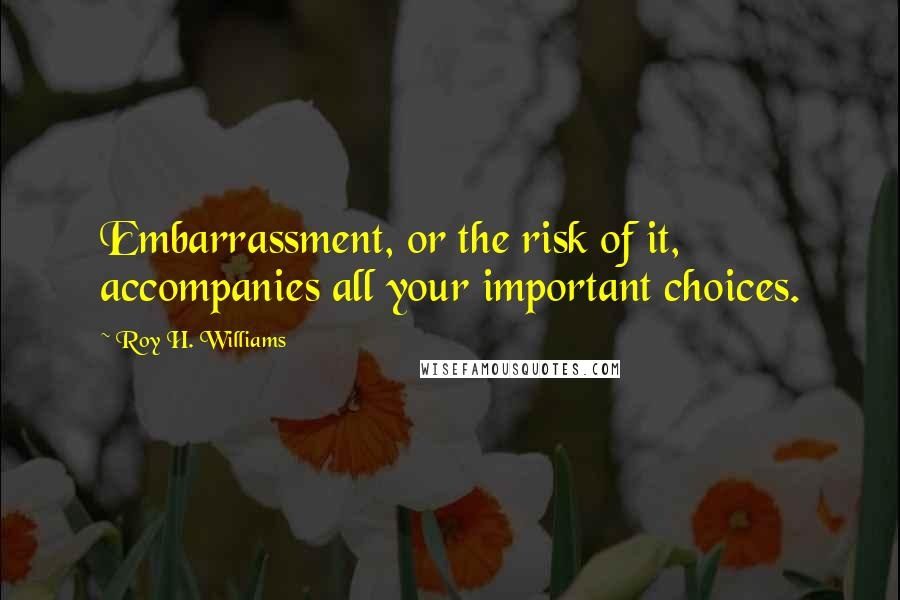 Roy H. Williams quotes: Embarrassment, or the risk of it, accompanies all your important choices.
