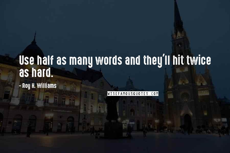 Roy H. Williams quotes: Use half as many words and they'll hit twice as hard.