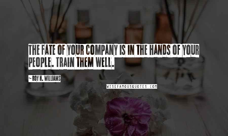 Roy H. Williams quotes: The fate of your company is in the hands of your people. Train them well.