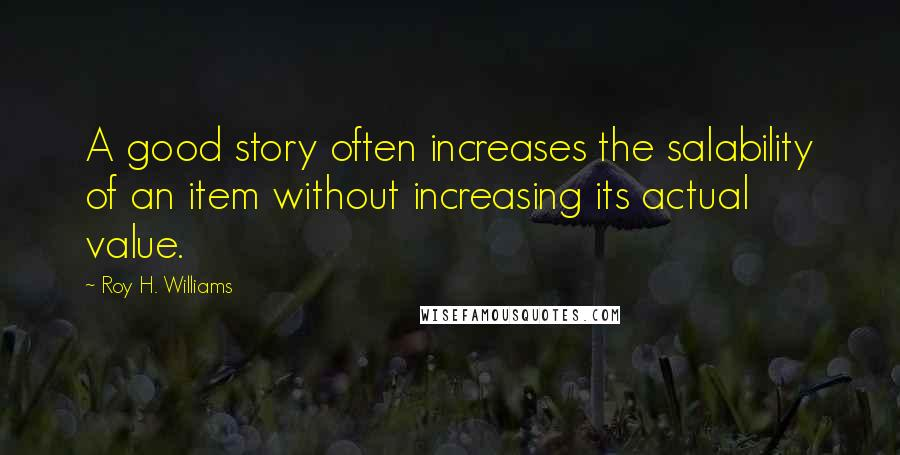 Roy H. Williams quotes: A good story often increases the salability of an item without increasing its actual value.