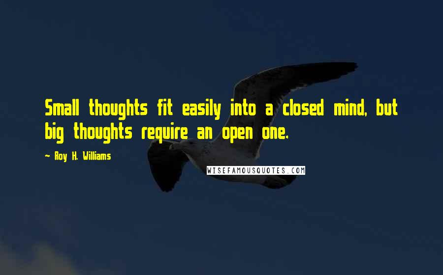 Roy H. Williams quotes: Small thoughts fit easily into a closed mind, but big thoughts require an open one.
