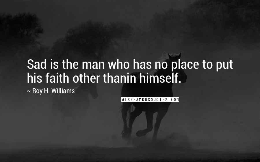Roy H. Williams quotes: Sad is the man who has no place to put his faith other thanin himself.