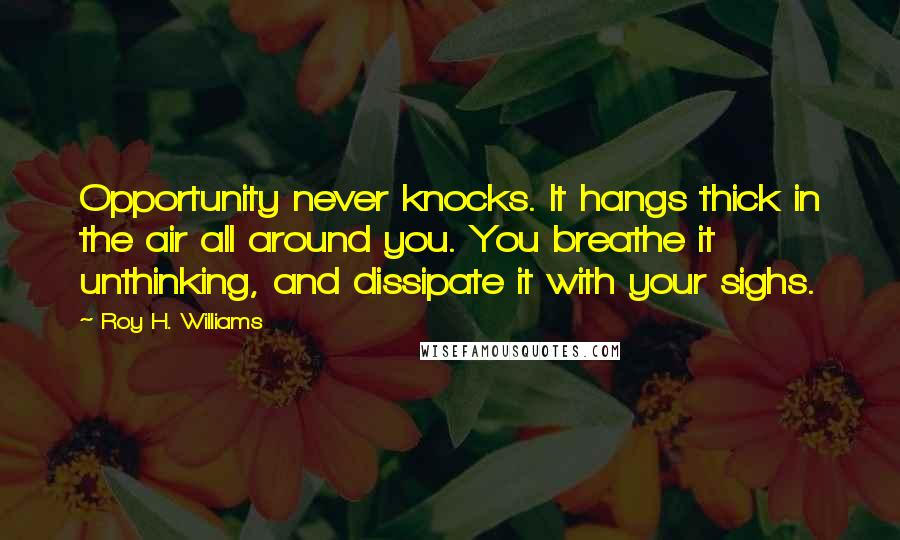 Roy H. Williams quotes: Opportunity never knocks. It hangs thick in the air all around you. You breathe it unthinking, and dissipate it with your sighs.