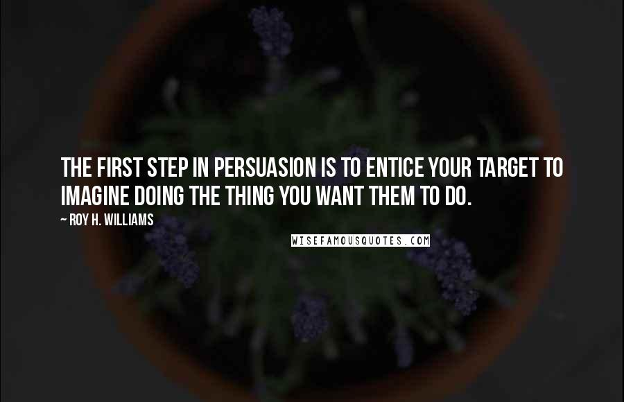 Roy H. Williams quotes: The first step in persuasion is to entice your target to imagine doing the thing you want them to do.