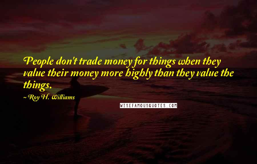 Roy H. Williams quotes: People don't trade money for things when they value their money more highly than they value the things.
