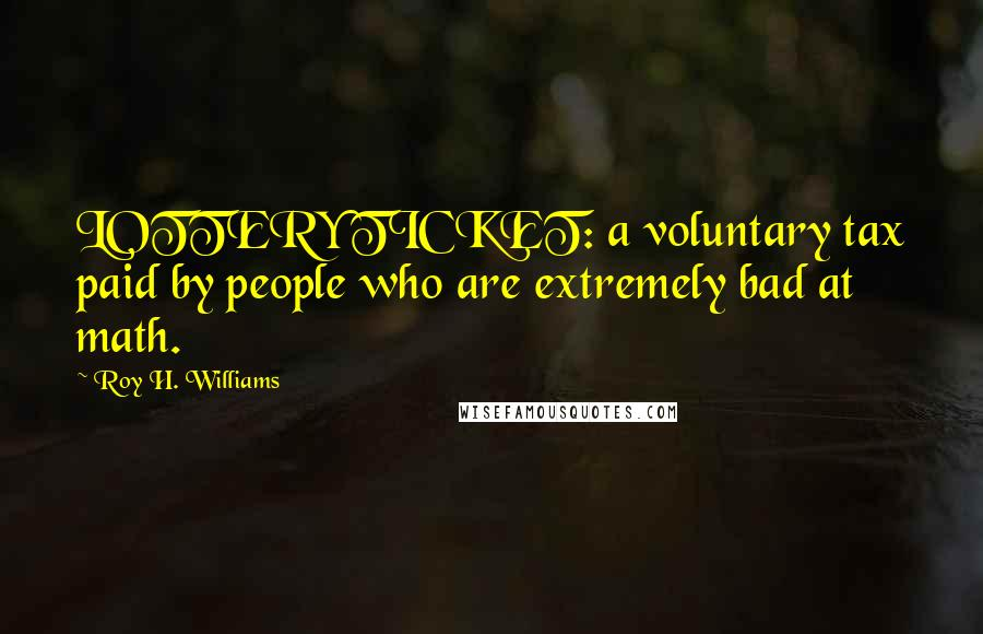 Roy H. Williams quotes: LOTTERY TICKET: a voluntary tax paid by people who are extremely bad at math.