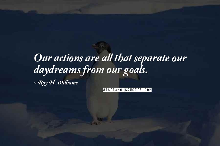 Roy H. Williams quotes: Our actions are all that separate our daydreams from our goals.