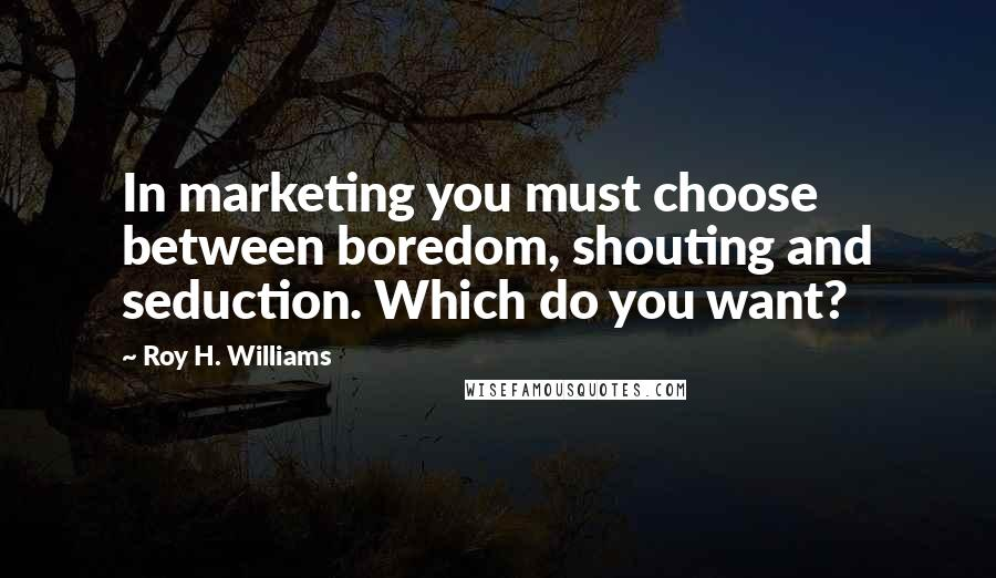 Roy H. Williams quotes: In marketing you must choose between boredom, shouting and seduction. Which do you want?