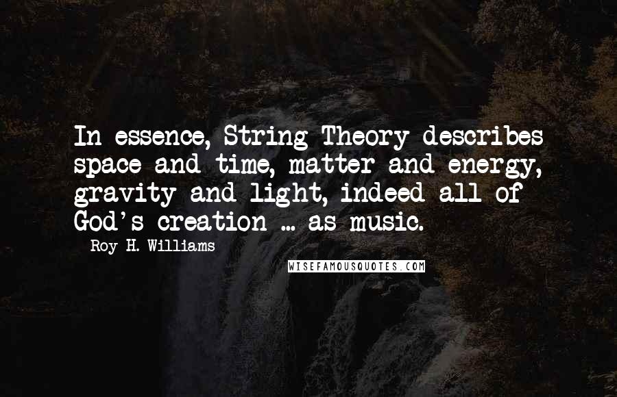 Roy H. Williams quotes: In essence, String Theory describes space and time, matter and energy, gravity and light, indeed all of God's creation ... as music.