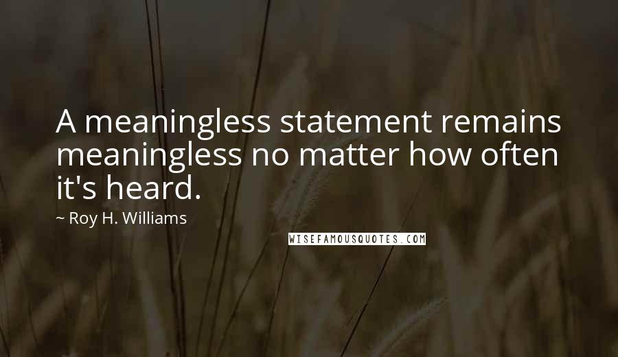 Roy H. Williams quotes: A meaningless statement remains meaningless no matter how often it's heard.