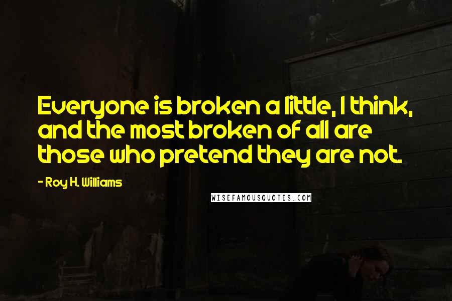 Roy H. Williams quotes: Everyone is broken a little, I think, and the most broken of all are those who pretend they are not.