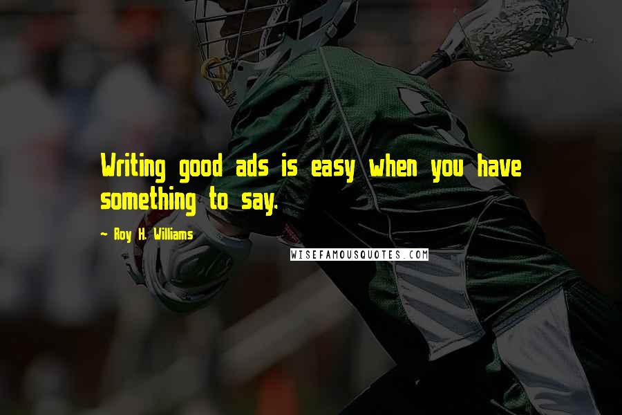 Roy H. Williams quotes: Writing good ads is easy when you have something to say.