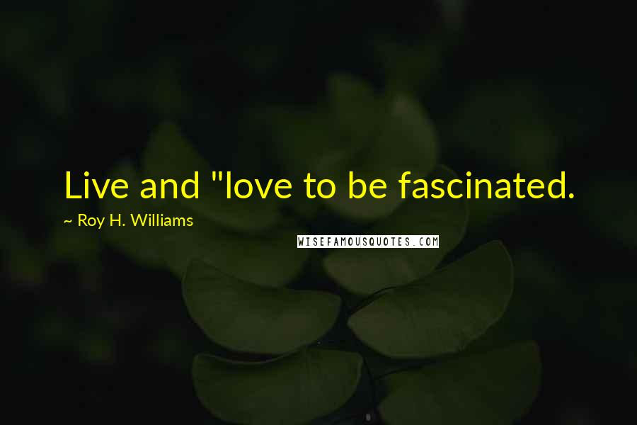 """Roy H. Williams quotes: Live and """"love to be fascinated."""