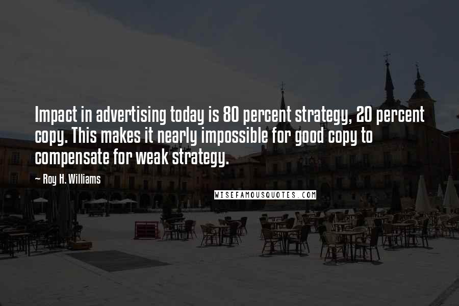 Roy H. Williams quotes: Impact in advertising today is 80 percent strategy, 20 percent copy. This makes it nearly impossible for good copy to compensate for weak strategy.