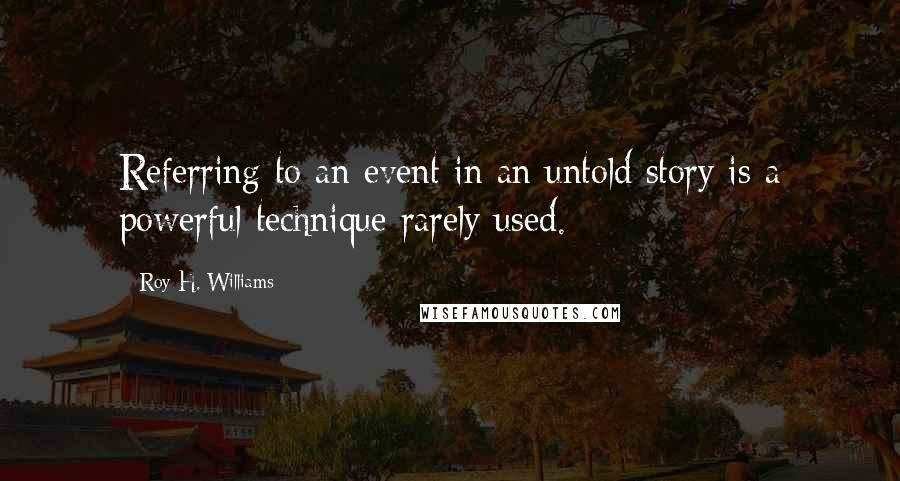 Roy H. Williams quotes: Referring to an event in an untold story is a powerful technique rarely used.