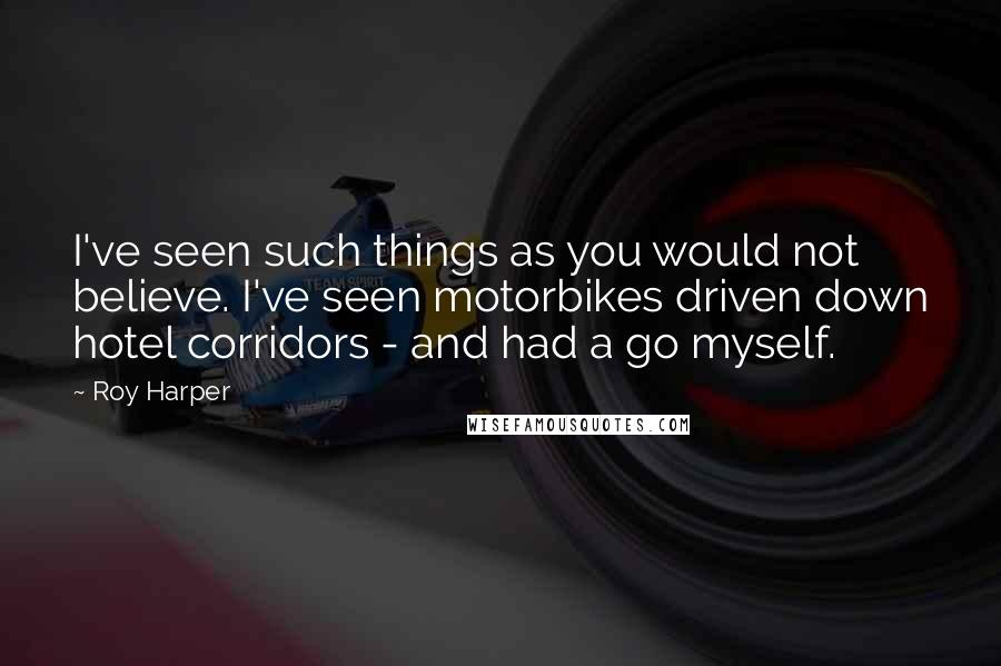 Roy Harper quotes: I've seen such things as you would not believe. I've seen motorbikes driven down hotel corridors - and had a go myself.