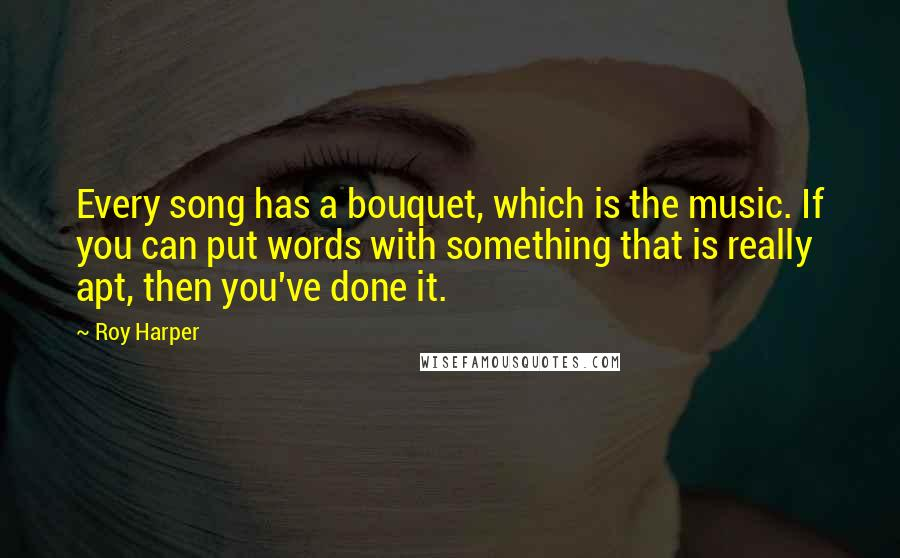 Roy Harper quotes: Every song has a bouquet, which is the music. If you can put words with something that is really apt, then you've done it.