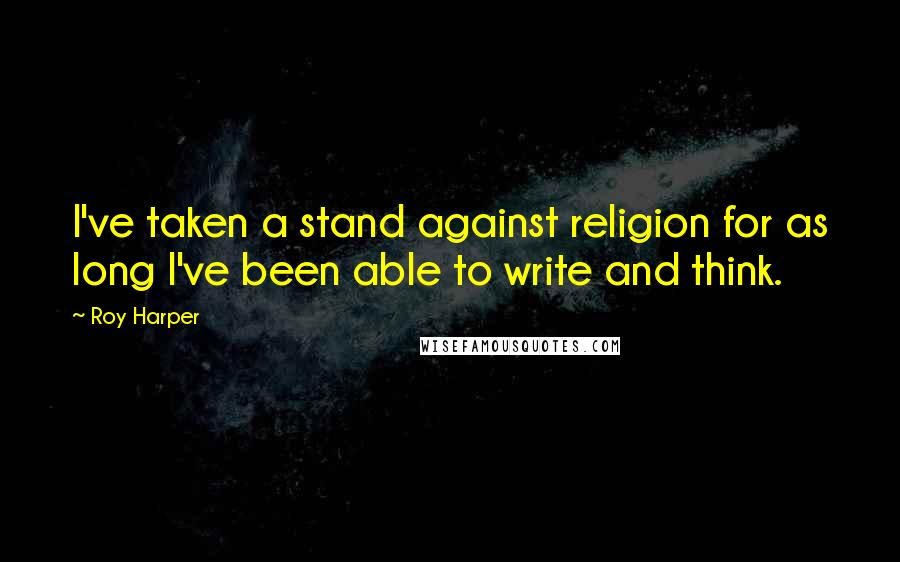 Roy Harper quotes: I've taken a stand against religion for as long I've been able to write and think.