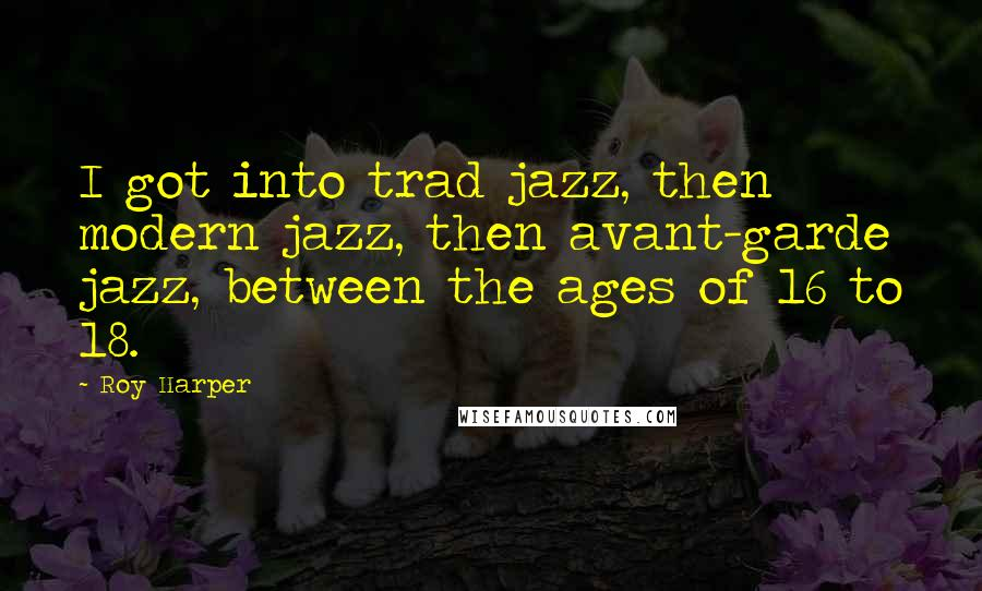 Roy Harper quotes: I got into trad jazz, then modern jazz, then avant-garde jazz, between the ages of 16 to 18.