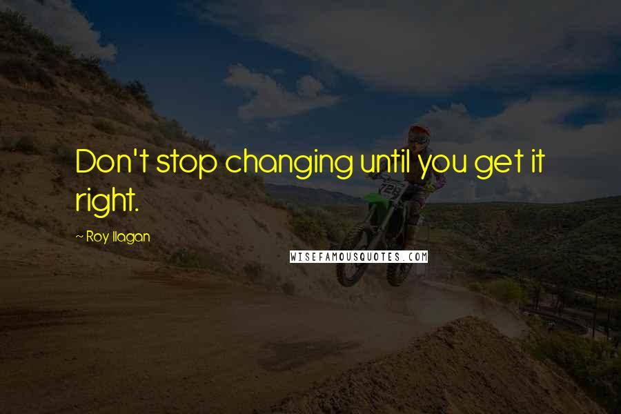 Roy Ilagan quotes: Don't stop changing until you get it right.