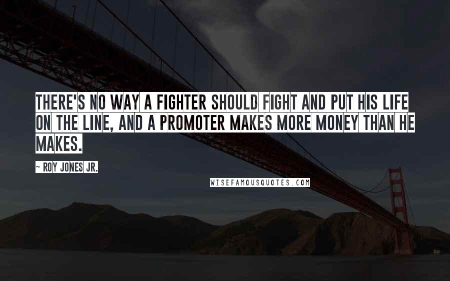 Roy Jones Jr. quotes: There's no way a fighter should fight and put his life on the line, and a promoter makes more money than he makes.
