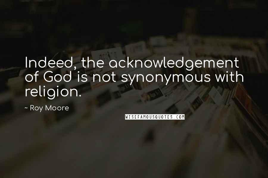 Roy Moore quotes: Indeed, the acknowledgement of God is not synonymous with religion.