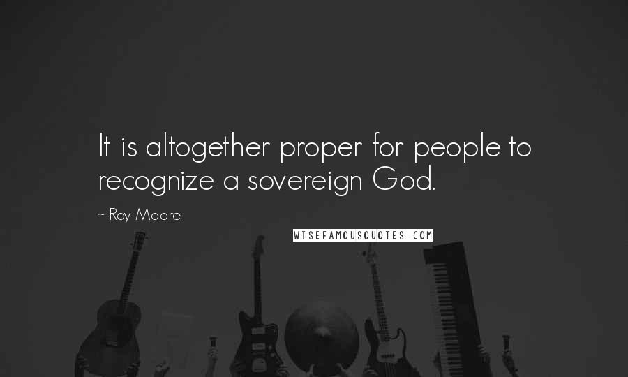 Roy Moore quotes: It is altogether proper for people to recognize a sovereign God.