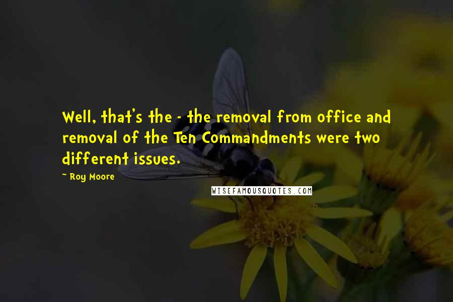Roy Moore quotes: Well, that's the - the removal from office and removal of the Ten Commandments were two different issues.