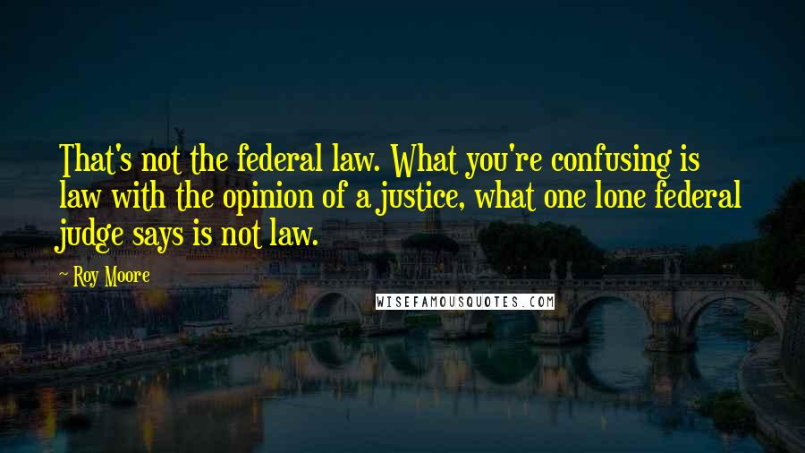 Roy Moore quotes: That's not the federal law. What you're confusing is law with the opinion of a justice, what one lone federal judge says is not law.
