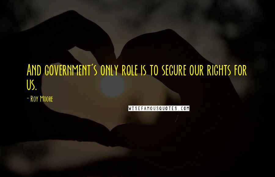 Roy Moore quotes: And government's only role is to secure our rights for us.