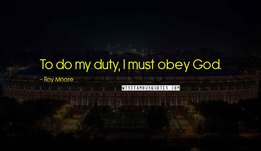 Roy Moore quotes: To do my duty, I must obey God.