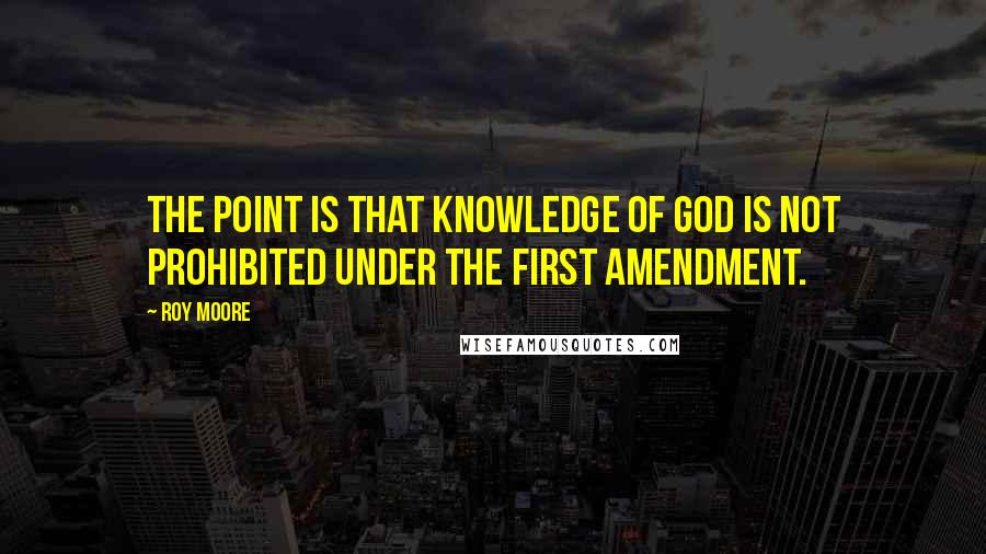 Roy Moore quotes: The point is that knowledge of God is not prohibited under the First Amendment.