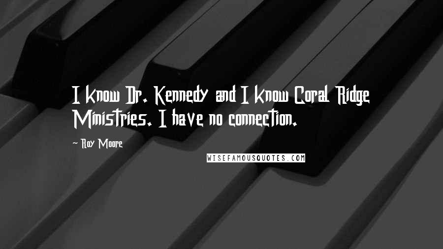 Roy Moore quotes: I know Dr. Kennedy and I know Coral Ridge Ministries. I have no connection.