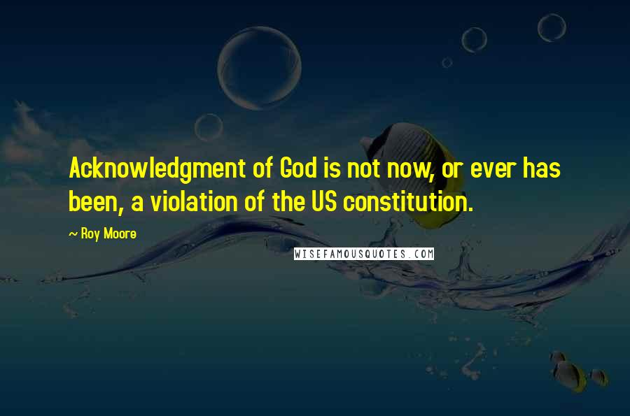 Roy Moore quotes: Acknowledgment of God is not now, or ever has been, a violation of the US constitution.