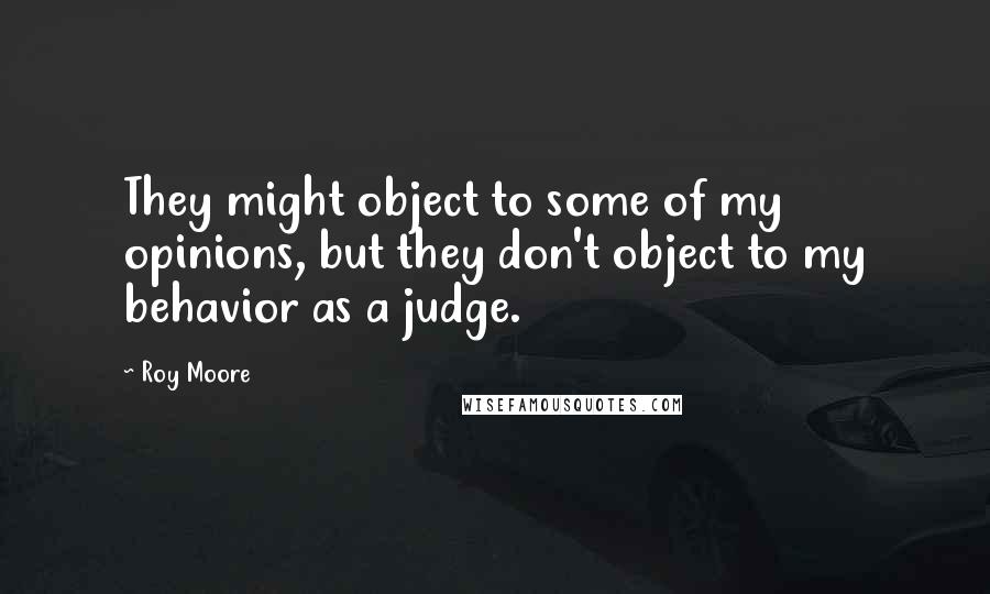 Roy Moore quotes: They might object to some of my opinions, but they don't object to my behavior as a judge.