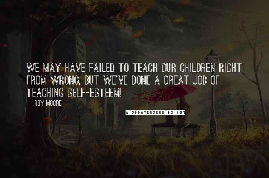 Roy Moore quotes: We may have failed to teach our children right from wrong, but we've done a great job of teaching self-esteem!