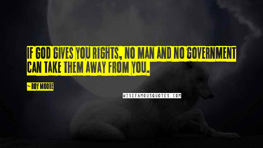 Roy Moore quotes: If God gives you rights, no man and no government can take them away from you.
