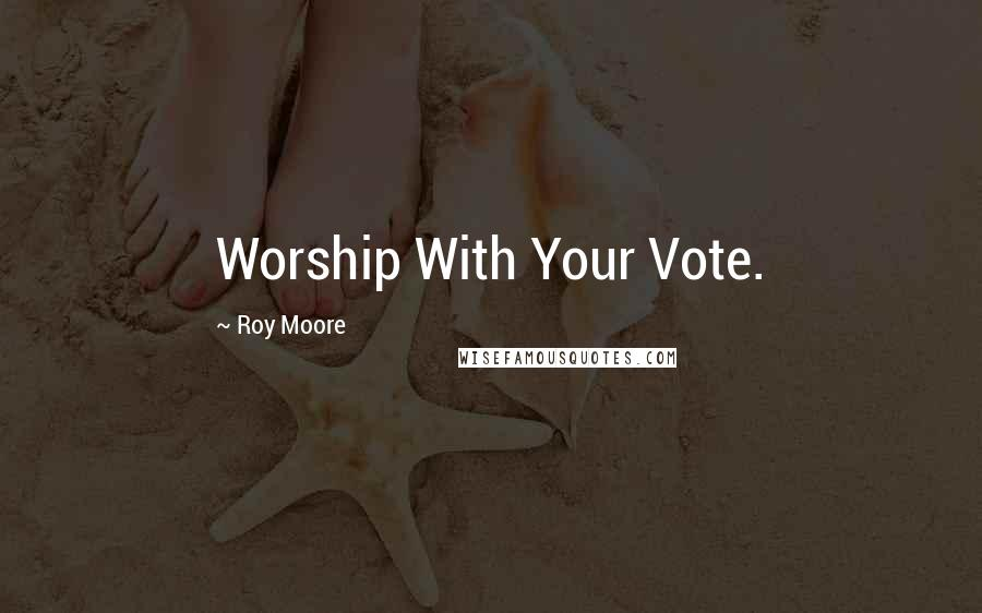 Roy Moore quotes: Worship With Your Vote.