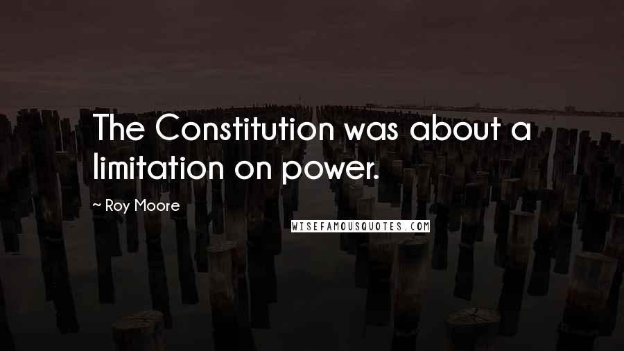 Roy Moore quotes: The Constitution was about a limitation on power.