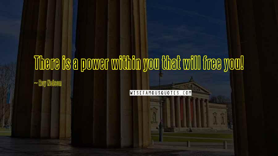 Roy Nelson quotes: There is a power within you that will free you!