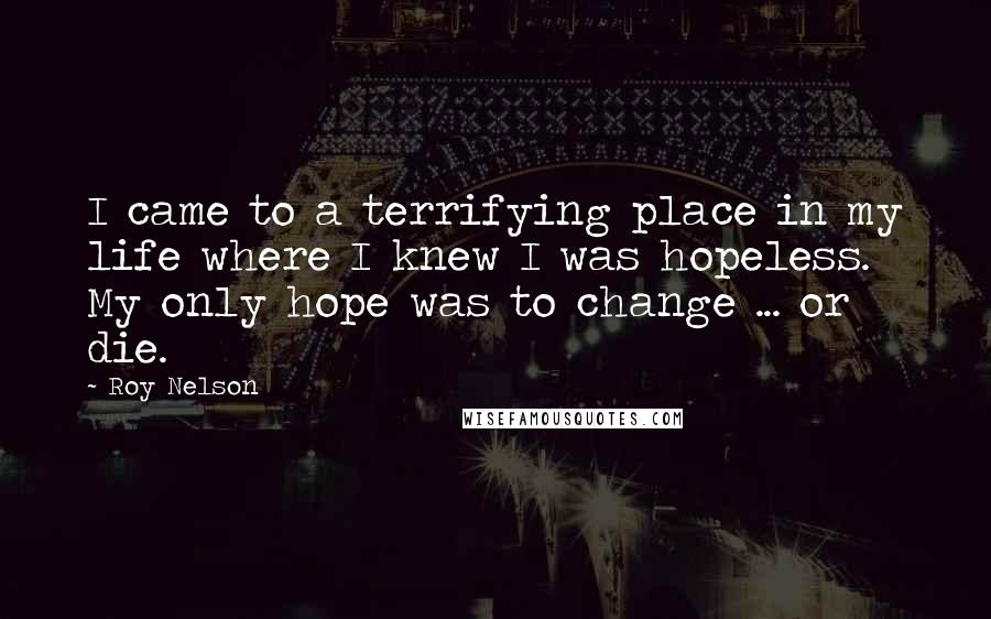 Roy Nelson quotes: I came to a terrifying place in my life where I knew I was hopeless. My only hope was to change ... or die.