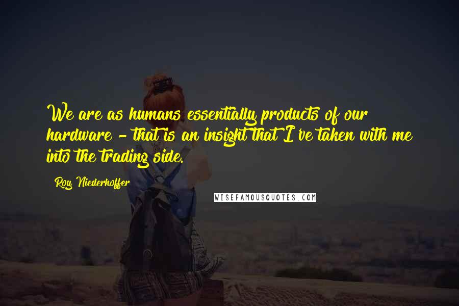 Roy Niederhoffer quotes: We are as humans essentially products of our hardware - that is an insight that I've taken with me into the trading side.