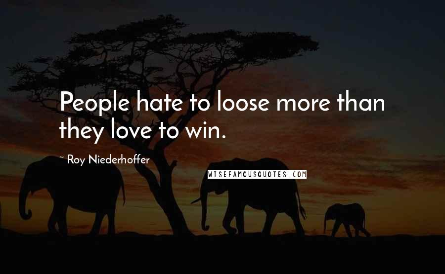 Roy Niederhoffer quotes: People hate to loose more than they love to win.