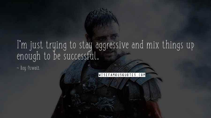 Roy Oswalt quotes: I'm just trying to stay aggressive and mix things up enough to be successful.