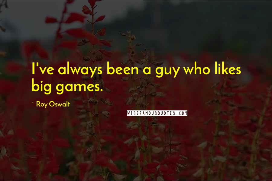 Roy Oswalt quotes: I've always been a guy who likes big games.