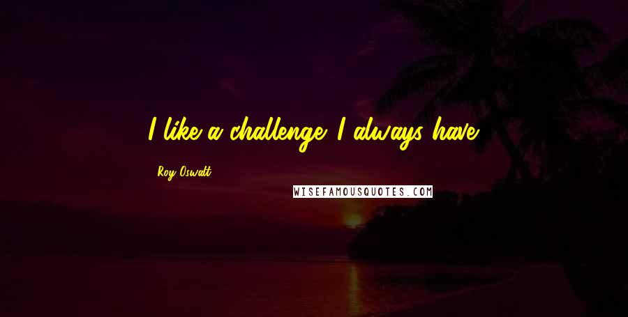 Roy Oswalt quotes: I like a challenge. I always have.