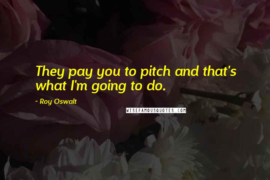 Roy Oswalt quotes: They pay you to pitch and that's what I'm going to do.