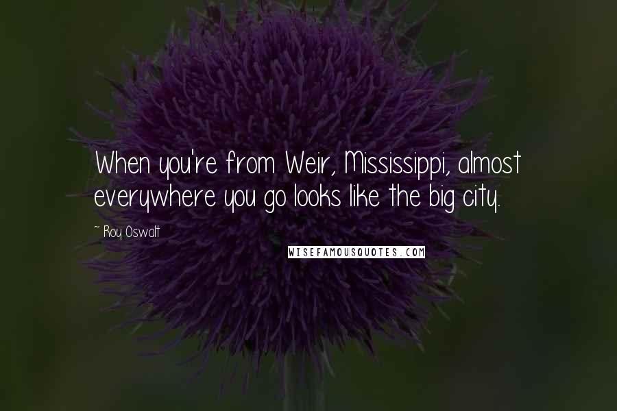 Roy Oswalt quotes: When you're from Weir, Mississippi, almost everywhere you go looks like the big city.