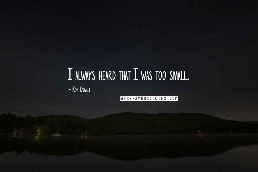 Roy Oswalt quotes: I always heard that I was too small.